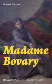 Madame Bovary - Bilingual Edition (English / French): A Classic of French Literature from the prolific French writer, known for Salammbô, Sentimental Education, Bouvard et Pécuchet, November and Three Tales ebook by Gustave  Flaubert