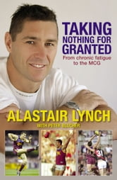 Taking Nothing For Granted From Chronic Fatigue to the MCG ebook by Peter Blucher,Alastair Lynch