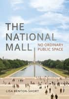 The National Mall - No Ordinary Public Space ebook by Lisa Benton-Short