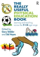 The Really Useful Physical Education Book - Learning and Teaching Across the 7–14 Age Range ebook by Gary Stidder, Sid Hayes