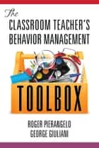 The Classroom Teacher's Behavior Management Toolbox ebook by Roger Pierangelo, George Giuliani