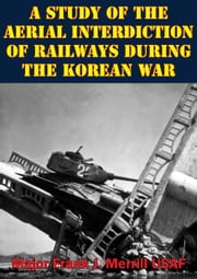 A Study Of The Aerial Interdiction of Railways During The Korean War ebook by Major Frank J. Merrill USAF