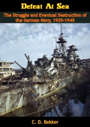 Defeat At Sea - The Struggle and Eventual Destruction of the German Navy, 1939-1945 ebook by C. D. Bekker