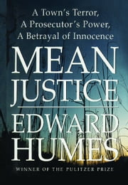 Mean Justice - A Town's Terror, A Prosecuter's Power, A Betrayak ebook by Edward Humes