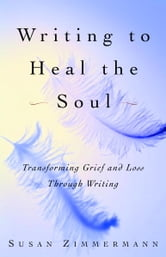 Writing to Heal the Soul - Transforming Grief and Loss Through Writing ebook by Susan Zimmermann