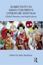Subjectivity in Asian Children's Literature and Film - Global Theories and Implications ebook by John Stephens
