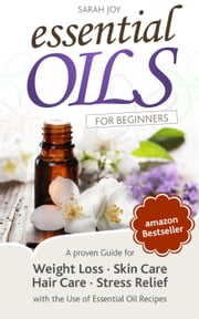 Essential Oils: A proven Guide for Essential Oils and Aromatherapy for Weight Loss, Stress Relief and a better Life ebook by Sarah Joy