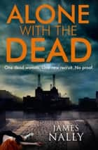 Alone with the Dead: A PC Donal Lynch Thriller ebook by James Nally