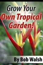 Grow Your Own Tropical Garden ebook by Bob Walsh
