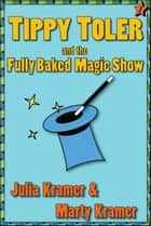 Tippy Toler and the Fully Baked Magic Show ebook by Julia & Marty Kramer