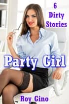 Party Girl: 6 Dirty Stories eBook by Roy Gino