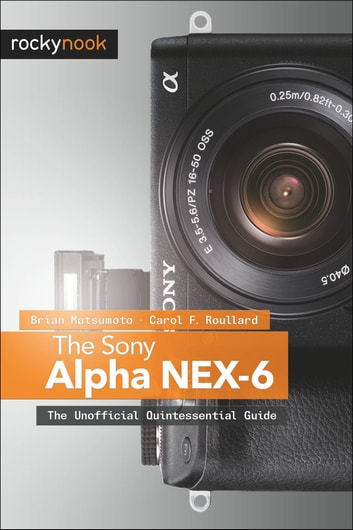 The Sony Alpha NEX-6 - The Unofficial Quintessential Guide ebook by Brian Matsumoto Ph.D,Carol F. Roullard
