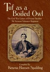 Tuf as a Boiled Owl - The Civil War Letters of Proctor Swallow 7th Vermont Volunteer Regiment ebook by Compiled By: Kenena Hansen Spalding