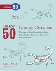 Draw 50 Creepy Crawlies - The Step-by-Step Way to Draw Bugs, Slugs, Spiders, Scorpions, Butterflies, and Many More... ebook by Lee J. Ames,Ray Burns