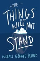 The Things That Will Not Stand ebook by Michael Gerard Bauer