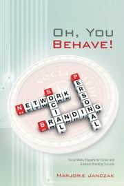 Oh, You Behave! - Social Media Etiquette for Career and Business Branding Success ebook by Marjorie Janczak