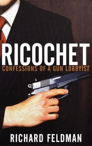 Ricochet - Confessions of a Gun Lobbyist ebook by Richard Feldman