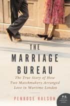 The Marriage Bureau - The True Story of How Two Matchmakers Arranged Love in Wartime London ebook by Penrose Halson