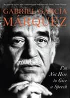 I'm Not Here to Give a Speech ebook by Gabriel Garcia Marquez