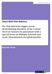 Do viral infections trigger severe demyelinating disorders of the Central Nervous System? An assessment with a special focus on Multiple Sclerosis and Acute Disseminated encephalomyelitis ebook by Jihane Minh-Châu Belkoura