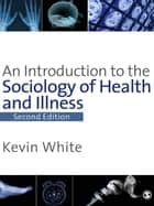 An Introduction to the Sociology of Health & Illness ebook by Kevin White