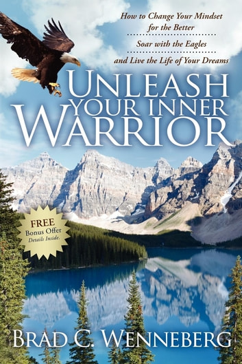Unleash Your Inner Warrior - How to Change Your Mindset for the Better, Soar with the Eagles, and Live the Life of Your Dreams ebook by Brad C. Wenneberg