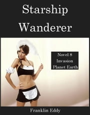 Starship Wanderer - Invasion Planet Earth, #8 ebook by Franklin Eddy