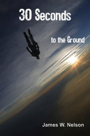 30 Seconds to the Ground (A skydive gone really wrong) ebook by James W. Nelson