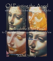 Oil Painting the Angel within Da Vinci's the Virgin of the Rocks: Unleash the Right Brain to Paint the Three-quarter Portrait View ebook by Rachel Shirley