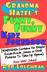 Grandma Hazel's Funny, Funny Kidz Jokebook (WARNING: Contains No Stupid Knock-Knock Jokes or Dumb Pictures to Take Up Space) ebook by Rob Loughran