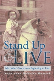 Stand Up and Live - My Father's Story from Beginning to End ebook by Audrienne Roberts Womack