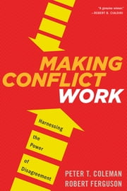Making Conflict Work - Harnessing the Power of Disagreement ebook by Peter T. Coleman,Robert Ferguson