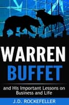 Warren Buffett and His Important Lessons on Business and Life ebook by J.D. Rockefeller