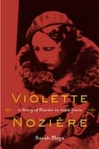 Violette Nozière - A Story of Murder in 1930s Paris ebook by Sarah Maza