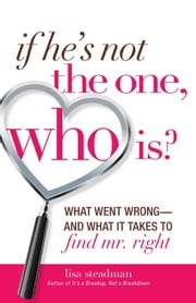If He's Not The One, Who Is? - What Went Wrong - and What It Takes to Find Mr. Right ebook by Kobo.Web.Store.Products.Fields.ContributorFieldViewModel