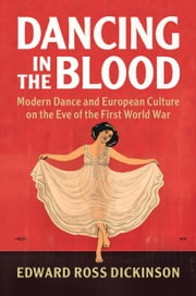 Dancing in the Blood - Modern Dance and European Culture on the Eve of the First World War ebook by Edward Ross Dickinson