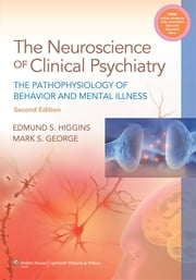 Neuroscience of Clinical Psychiatry - The Pathophysiology of Behavior and Mental Illness ebook by Edmund S. Higgins,Mark S. George