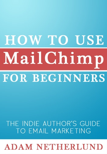 How to Use MailChimp for Beginners - The Indie Author's Guide to Email Marketing ebook by Adam Netherlund