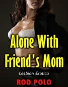 Alone With Friend's Mom (Lesbian Erotica) ebook by Rod Polo