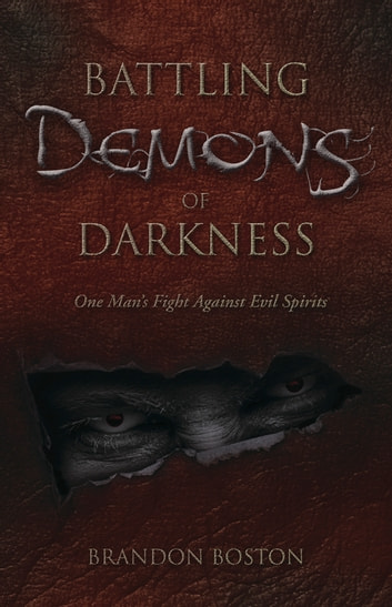 Battling Demons of Darkness - One Man's Fight Against Evil Spirits ebook by Brandon  Boston