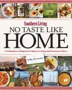 Southern Living No Taste Like Home - A Celebration of Regional Southern Cooking and Hometown Flavor ebook by Kelly Alexander, Editors of Southern Living Magazine