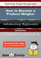 How to Become a Produce Weigher - How to Become a Produce Weigher ebook by Minh Wingate