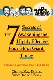 It's Always Sunny in Philadelphia - The 7 Secrets of Awakening the Highly Effective Four-Hour Giant, Today ebook by The Gang