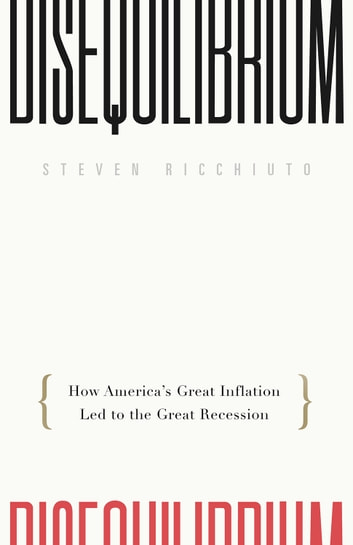 Disequilibrium - How America's Great Inflation Led to the Great Recession ebook by Steven Ricchiuto