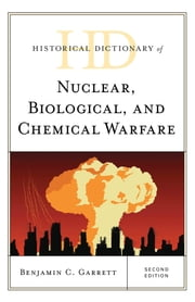 Historical Dictionary of Nuclear, Biological, and Chemical Warfare ebook by Benjamin C. Garrett