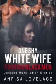 One Shy White Wife, Four Big Black Men - Cuckold Humiliatioin Erotica ebook by Anfisa Lovelace