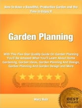Garden Planning - With This Five-Star Quality Guide On Garden Planning You'll Be Amazed What You'll Learn About Home Gardening, Garden Ideas, Garden Planning And Design, Garden Planning And Garden Design and More ebook by Mary Ruiz
