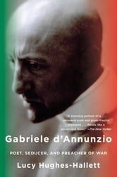 Gabriele d'Annunzio - Poet, Seducer, and Preacher of War ebook by Lucy Hughes-Hallett