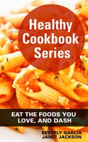 Healthy Cookbook Series: Eat the Foods You Love and DASH ebook by Beverly Garcia,Janet Jackson