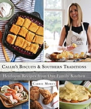 Callie's Biscuits and Southern Traditions - Heirloom Recipes from Our Family Kitchen ebook by Carrie Morey